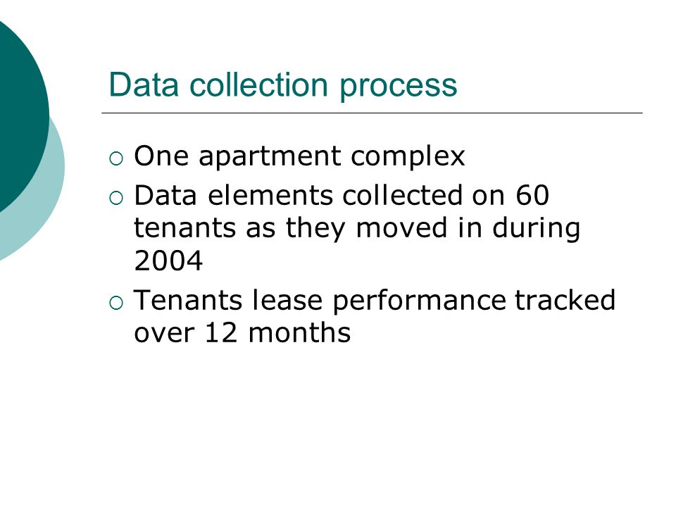 Data collection process  One apartment complex  Data elements collected on 60 tenants as they moved in during 2004  Tenants lease performance tracked over 12 months