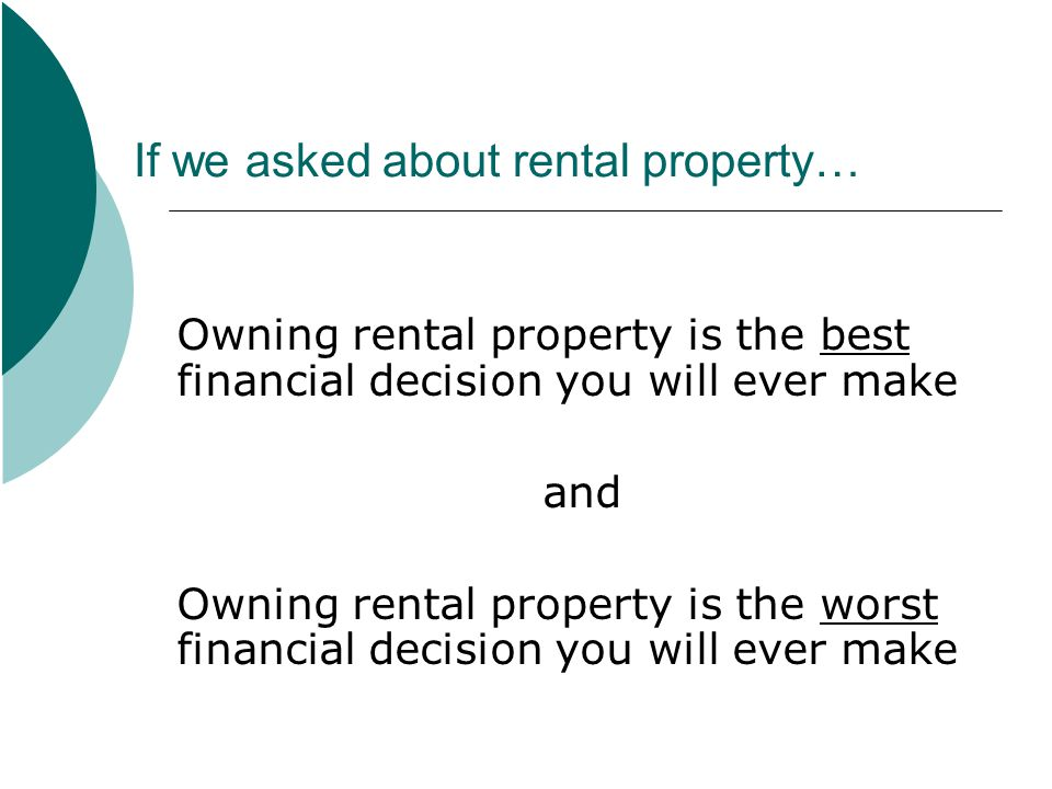 If we asked about rental property… Owning rental property is the best financial decision you will ever make and Owning rental property is the worst financial decision you will ever make