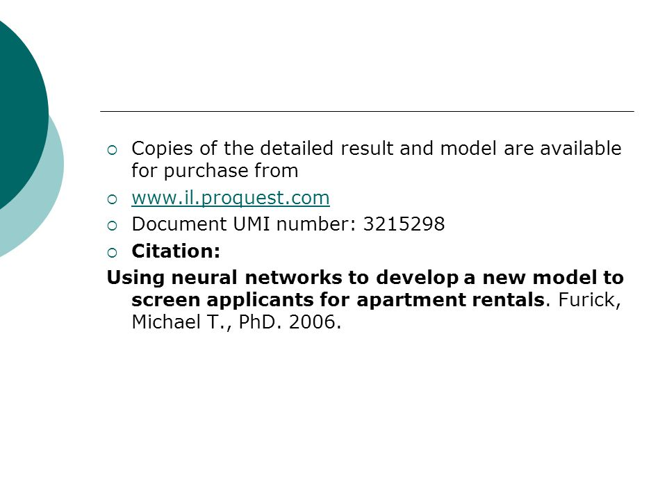  Copies of the detailed result and model are available for purchase from  www.il.proquest.com www.il.proquest.com  Document UMI number: 3215298  Citation: Using neural networks to develop a new model to screen applicants for apartment rentals.