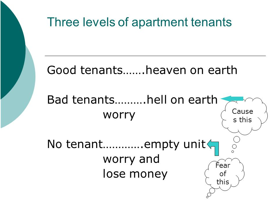 Three levels of apartment tenants Good tenants…….heaven on earth Bad tenants……….hell on earth worry No tenant………….empty unit worry and lose money Fear of this Cause s this