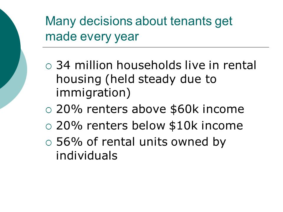 Many decisions about tenants get made every year  34 million households live in rental housing (held steady due to immigration)  20% renters above $60k income  20% renters below $10k income  56% of rental units owned by individuals