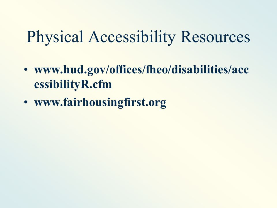 Physical Accessibility Resources www.hud.gov/offices/fheo/disabilities/acc essibilityR.cfm www.fairhousingfirst.org