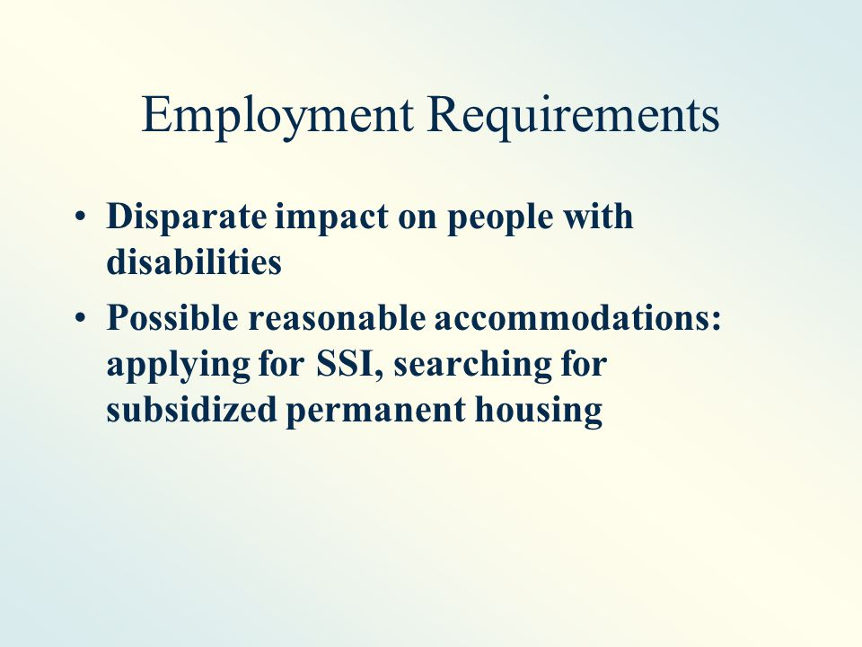 Employment Requirements Disparate impact on people with disabilities Possible reasonable accommodations: applying for SSI, searching for subsidized permanent housing