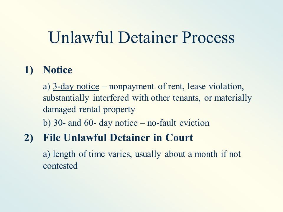 Unlawful Detainer Process 1)Notice a) 3-day notice – nonpayment of rent, lease violation, substantially interfered with other tenants, or materially damaged rental property b) 30- and 60- day notice – no-fault eviction 2)File Unlawful Detainer in Court a) length of time varies, usually about a month if not contested