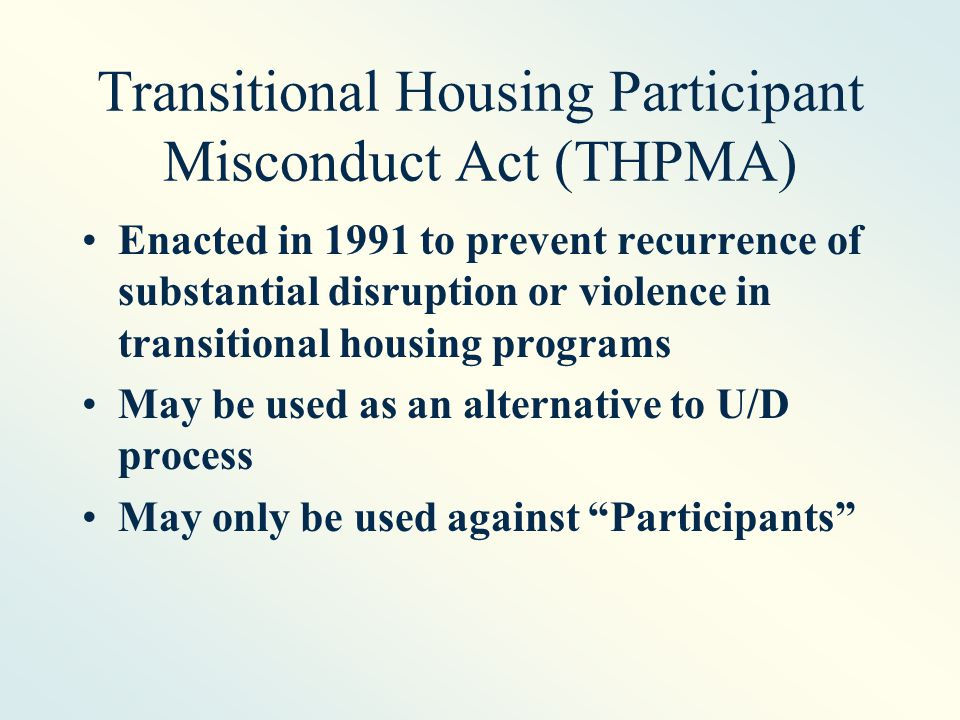 Transitional Housing Participant Misconduct Act (THPMA) Enacted in 1991 to prevent recurrence of substantial disruption or violence in transitional housing programs May be used as an alternative to U/D process May only be used against Participants