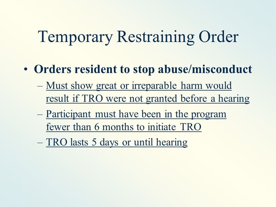 Temporary Restraining Order Orders resident to stop abuse/misconduct –Must show great or irreparable harm would result if TRO were not granted before a hearing –Participant must have been in the program fewer than 6 months to initiate TRO –TRO lasts 5 days or until hearing