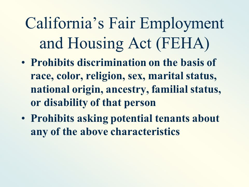 California's Fair Employment and Housing Act (FEHA) Prohibits discrimination on the basis of race, color, religion, sex, marital status, national origin, ancestry, familial status, or disability of that person Prohibits asking potential tenants about any of the above characteristics