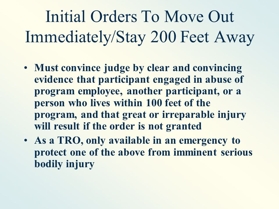 Initial Orders To Move Out Immediately/Stay 200 Feet Away Must convince judge by clear and convincing evidence that participant engaged in abuse of program employee, another participant, or a person who lives within 100 feet of the program, and that great or irreparable injury will result if the order is not granted As a TRO, only available in an emergency to protect one of the above from imminent serious bodily injury