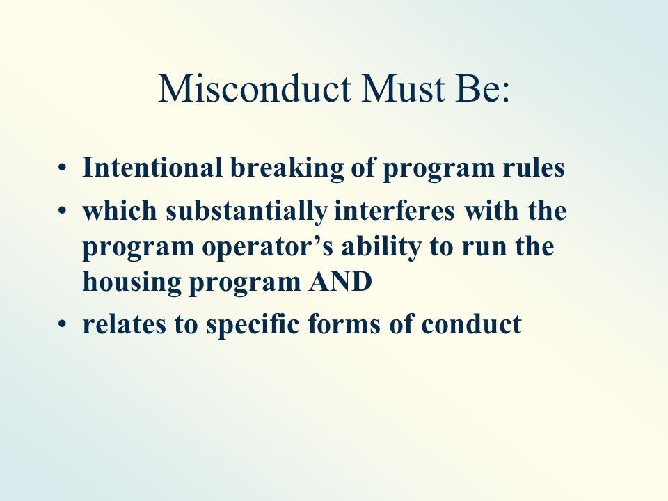 Misconduct Must Be: Intentional breaking of program rules which substantially interferes with the program operator's ability to run the housing program AND relates to specific forms of conduct