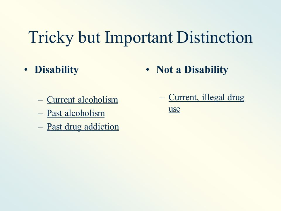 Tricky but Important Distinction Disability –Current alcoholism –Past alcoholism –Past drug addiction Not a Disability –Current, illegal drug use