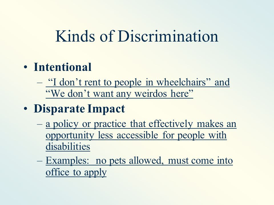 Kinds of Discrimination Intentional – I don't rent to people in wheelchairs and We don't want any weirdos here Disparate Impact –a policy or practice that effectively makes an opportunity less accessible for people with disabilities –Examples: no pets allowed, must come into office to apply