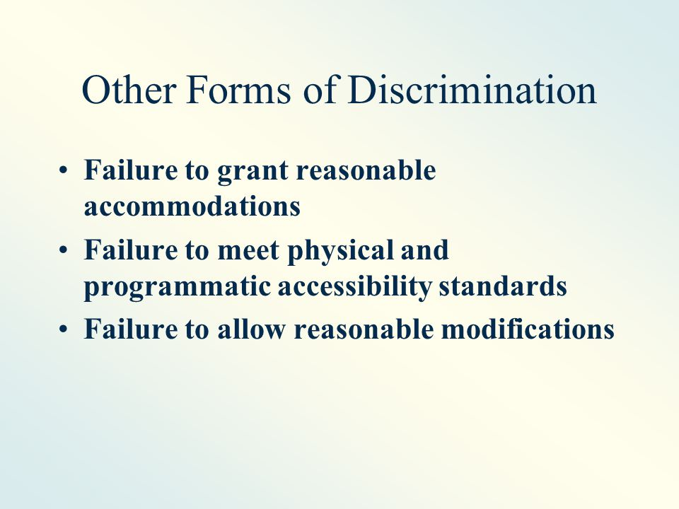 Other Forms of Discrimination Failure to grant reasonable accommodations Failure to meet physical and programmatic accessibility standards Failure to allow reasonable modifications