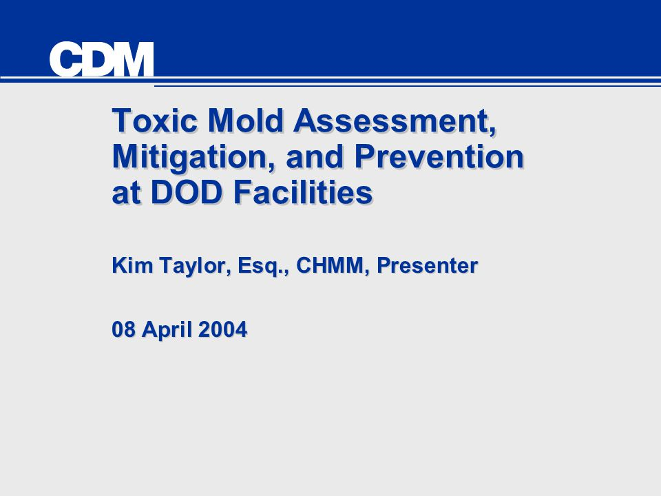 Toxic Mold Assessment, Mitigation, and Prevention at DOD Facilities Kim Taylor, Esq., CHMM, Presenter 08 April 2004 Kim Taylor, Esq., CHMM, Presenter 08 April 2004