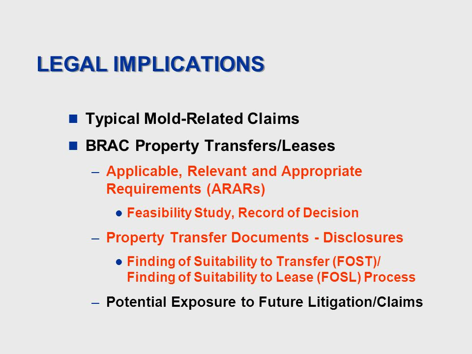 LEGAL IMPLICATIONS Typical Mold-Related Claims BRAC Property Transfers/Leases –Applicable, Relevant and Appropriate Requirements (ARARs) Feasibility Study, Record of Decision –Property Transfer Documents - Disclosures Finding of Suitability to Transfer (FOST)/ Finding of Suitability to Lease (FOSL) Process –Potential Exposure to Future Litigation/Claims
