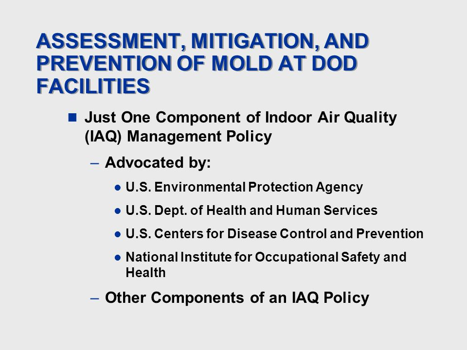 ASSESSMENT, MITIGATION, AND PREVENTION OF MOLD AT DOD FACILITIES Just One Component of Indoor Air Quality (IAQ) Management Policy –Advocated by: U.S.