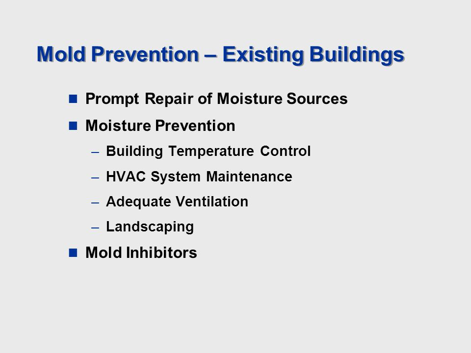 Mold Prevention – Existing Buildings Prompt Repair of Moisture Sources Moisture Prevention –Building Temperature Control –HVAC System Maintenance –Adequate Ventilation –Landscaping Mold Inhibitors