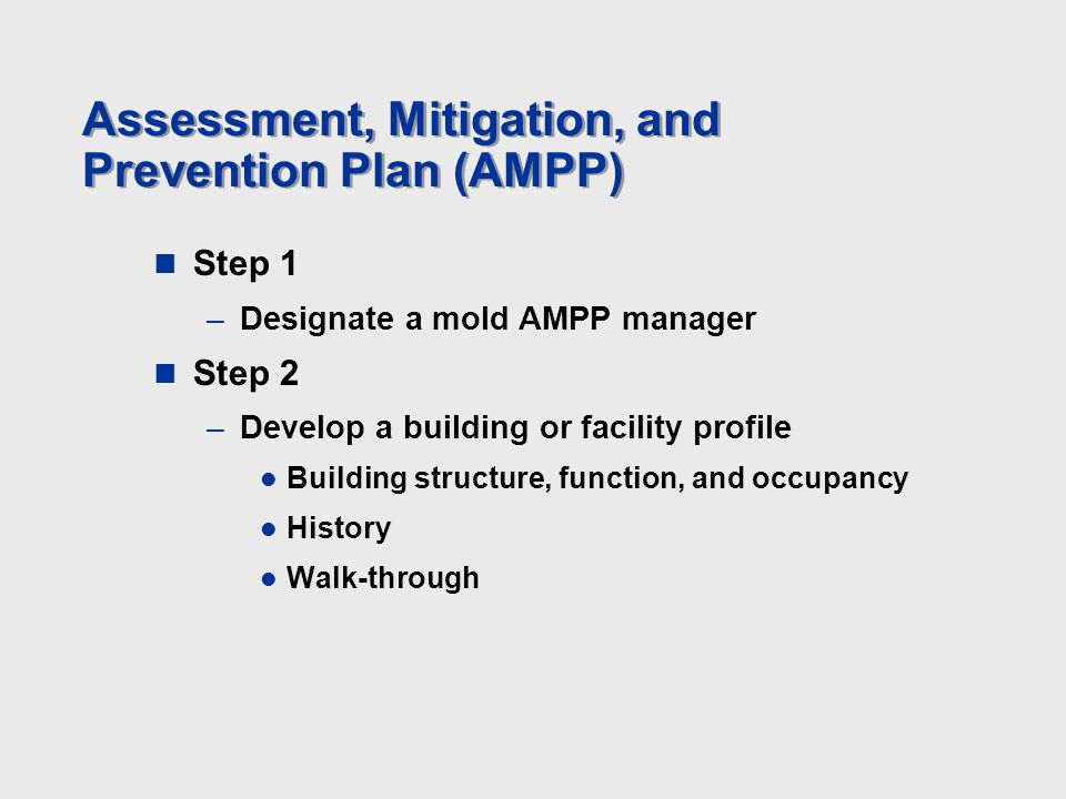 Assessment, Mitigation, and Prevention Plan (AMPP) Step 1 –Designate a mold AMPP manager Step 2 –Develop a building or facility profile Building struc