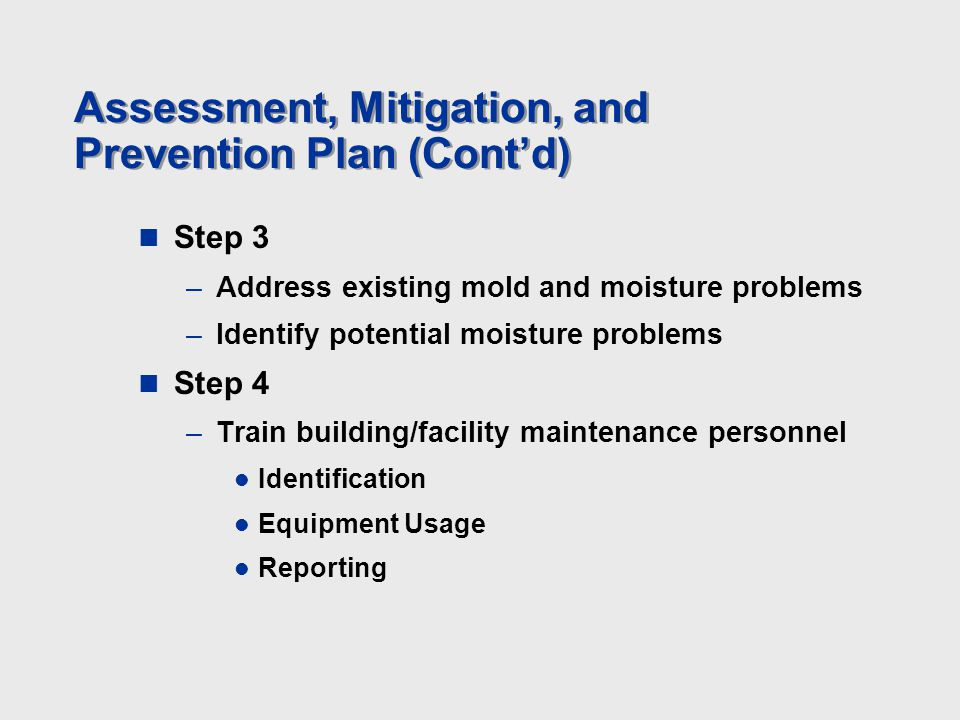Assessment, Mitigation, and Prevention Plan (Cont'd) Step 3 –Address existing mold and moisture problems –Identify potential moisture problems Step 4 –Train building/facility maintenance personnel Identification Equipment Usage Reporting