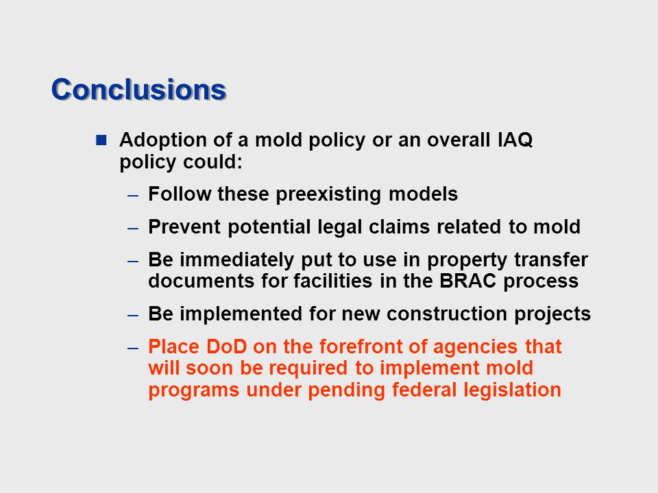 Conclusions Adoption of a mold policy or an overall IAQ policy could: –Follow these preexisting models –Prevent potential legal claims related to mold –Be immediately put to use in property transfer documents for facilities in the BRAC process –Be implemented for new construction projects –Place DoD on the forefront of agencies that will soon be required to implement mold programs under pending federal legislation