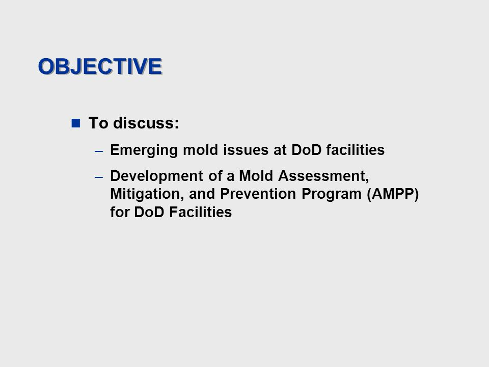 OBJECTIVE To discuss: –Emerging mold issues at DoD facilities –Development of a Mold Assessment, Mitigation, and Prevention Program (AMPP) for DoD Fac