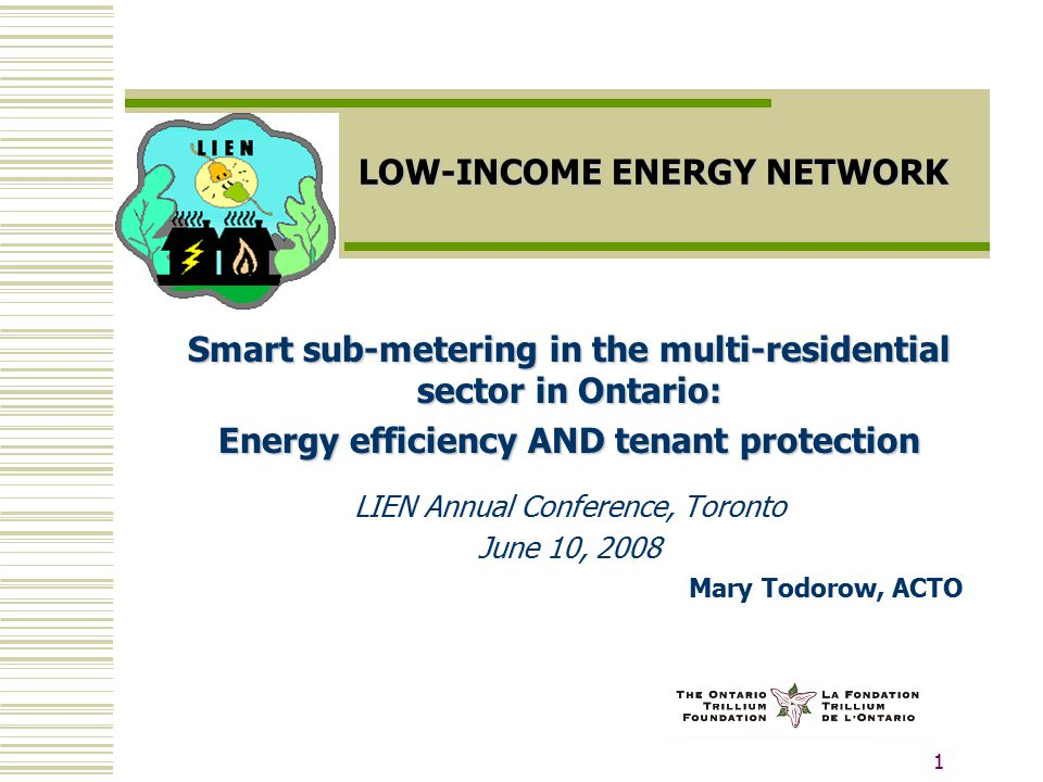 1 LOW-INCOME ENERGY NETWORK Smart sub-metering in the multi-residential sector in Ontario: Energy efficiency AND tenant protection LIEN Annual Conference, Toronto June 10, 2008 Mary Todorow, ACTO