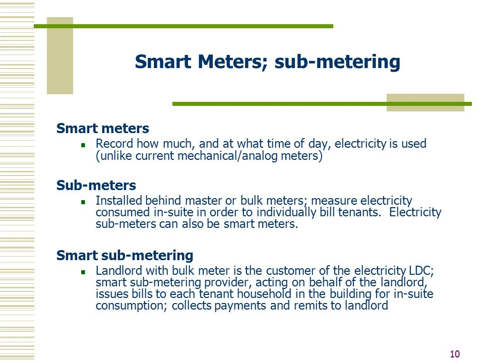 10 Smart Meters; sub-metering Smart meters Record how much, and at what time of day, electricity is used (unlike current mechanical/analog meters) Sub-meters Installed behind master or bulk meters; measure electricity consumed in-suite in order to individually bill tenants.
