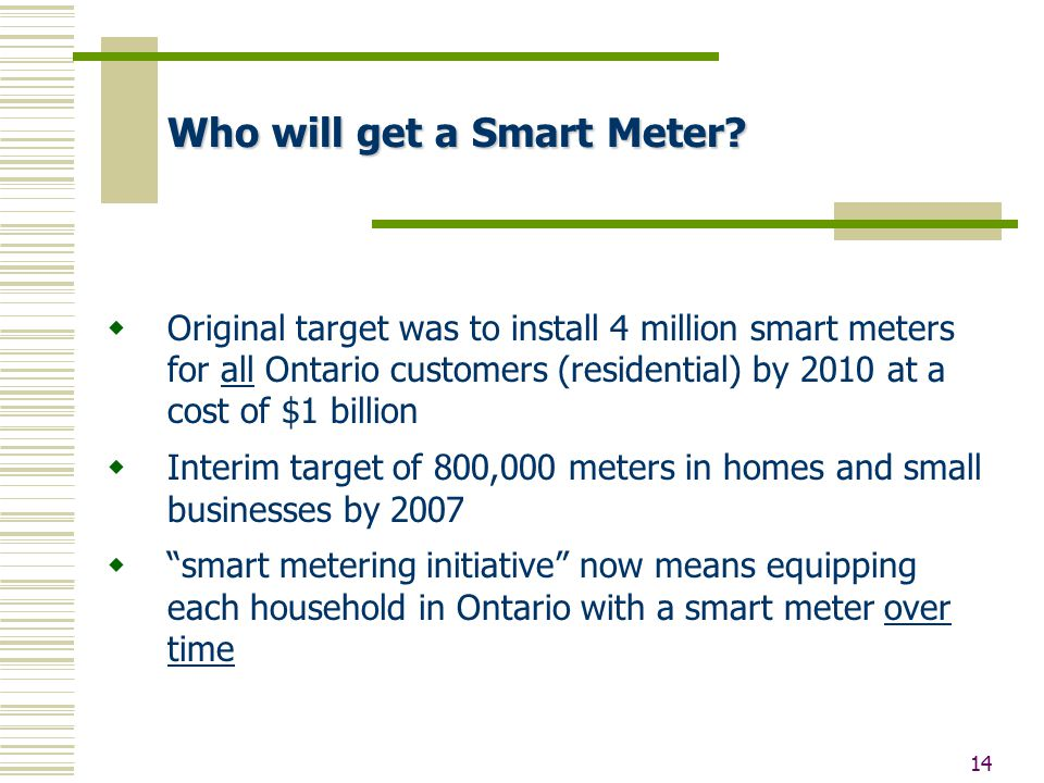 14 Who will get a Smart Meter?  Original target was to install 4 million smart meters for all Ontario customers (residential) by 2010 at a cost of $1