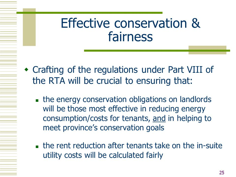 25 Effective conservation & fairness  Crafting of the regulations under Part VIII of the RTA will be crucial to ensuring that: the energy conservation obligations on landlords will be those most effective in reducing energy consumption/costs for tenants, and in helping to meet province's conservation goals the rent reduction after tenants take on the in-suite utility costs will be calculated fairly