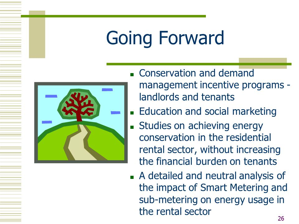 26 Going Forward Conservation and demand management incentive programs - landlords and tenants Education and social marketing Studies on achieving energy conservation in the residential rental sector, without increasing the financial burden on tenants A detailed and neutral analysis of the impact of Smart Metering and sub-metering on energy usage in the rental sector