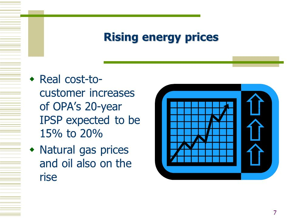 7 Rising energy prices  Real cost-to- customer increases of OPA's 20-year IPSP expected to be 15% to 20%  Natural gas prices and oil also on the rise