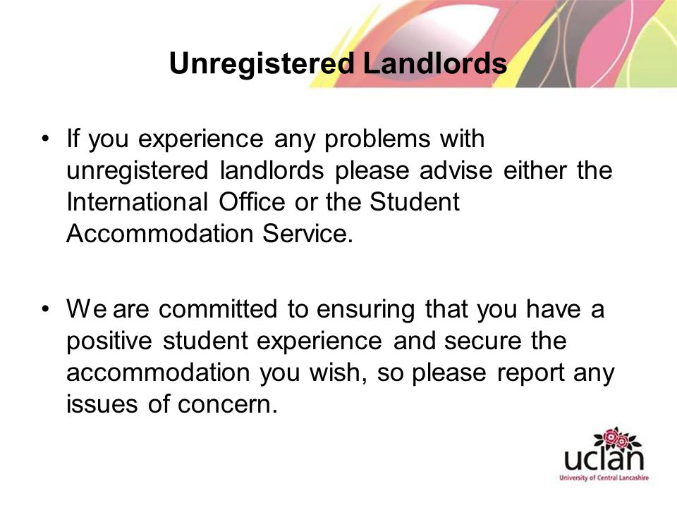 Unregistered Landlords If you experience any problems with unregistered landlords please advise either the International Office or the Student Accommodation Service.