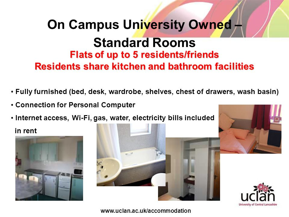 www.uclan.ac.uk/accommodation On Campus University Owned – Standard Rooms Flats of up to 5 residents/friends Residents share kitchen and bathroom facilities Fully furnished (bed, desk, wardrobe, shelves, chest of drawers, wash basin) Connection for Personal Computer Internet access, Wi-Fi, gas, water, electricity bills included in rent