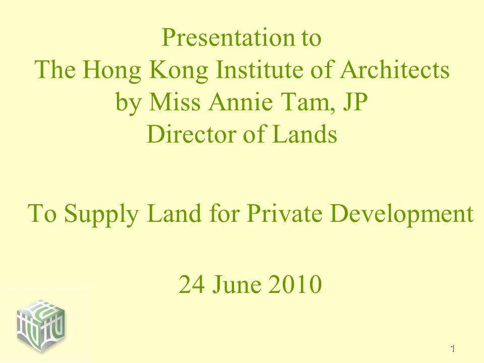 1 Presentation to The Hong Kong Institute of Architects by Miss Annie Tam, JP Director of Lands To Supply Land for Private Development 24 June 2010