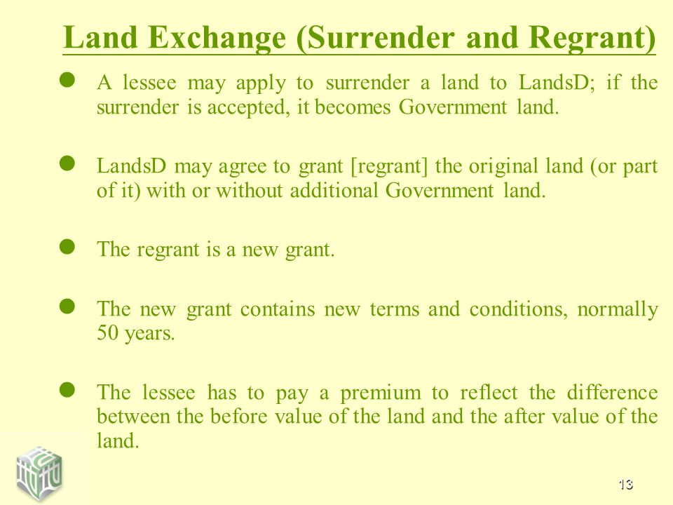 13 Land Exchange (Surrender and Regrant) A lessee may apply to surrender a land to LandsD; if the surrender is accepted, it becomes Government land.