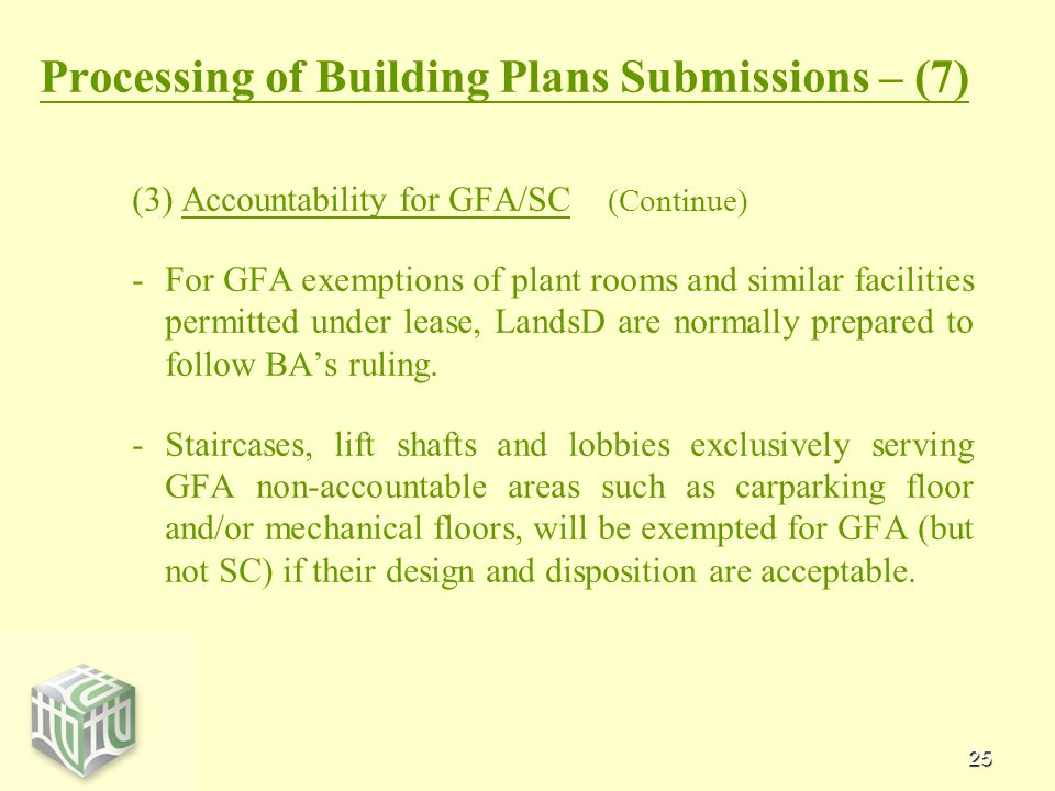 25 Processing of Building Plans Submissions – (7) (3) Accountability for GFA/SC (Continue) - -For GFA exemptions of plant rooms and similar facilities permitted under lease, LandsD are normally prepared to follow BA's ruling.