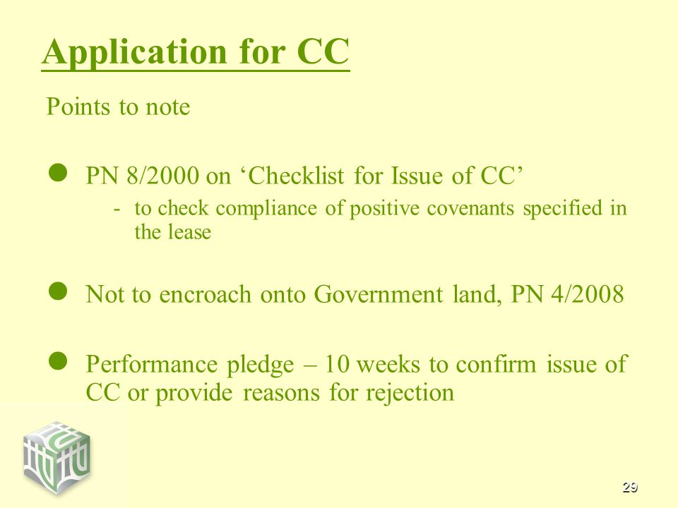 29 Application for CC Points to note PN 8/2000 on 'Checklist for Issue of CC' - -to check compliance of positive covenants specified in the lease Not to encroach onto Government land, PN 4/2008 Performance pledge – 10 weeks to confirm issue of CC or provide reasons for rejection