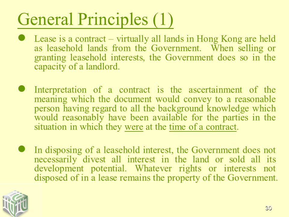 30 General Principles (1) Lease is a contract – virtually all lands in Hong Kong are held as leasehold lands from the Government.