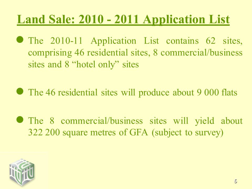5 Land Sale: 2010 - 2011 Application List The 2010-11 Application List contains 62 sites, comprising 46 residential sites, 8 commercial/business sites and 8 hotel only sites The 46 residential sites will produce about 9 000 flats The 8 commercial/business sites will yield about 322 200 square metres of GFA (subject to survey)