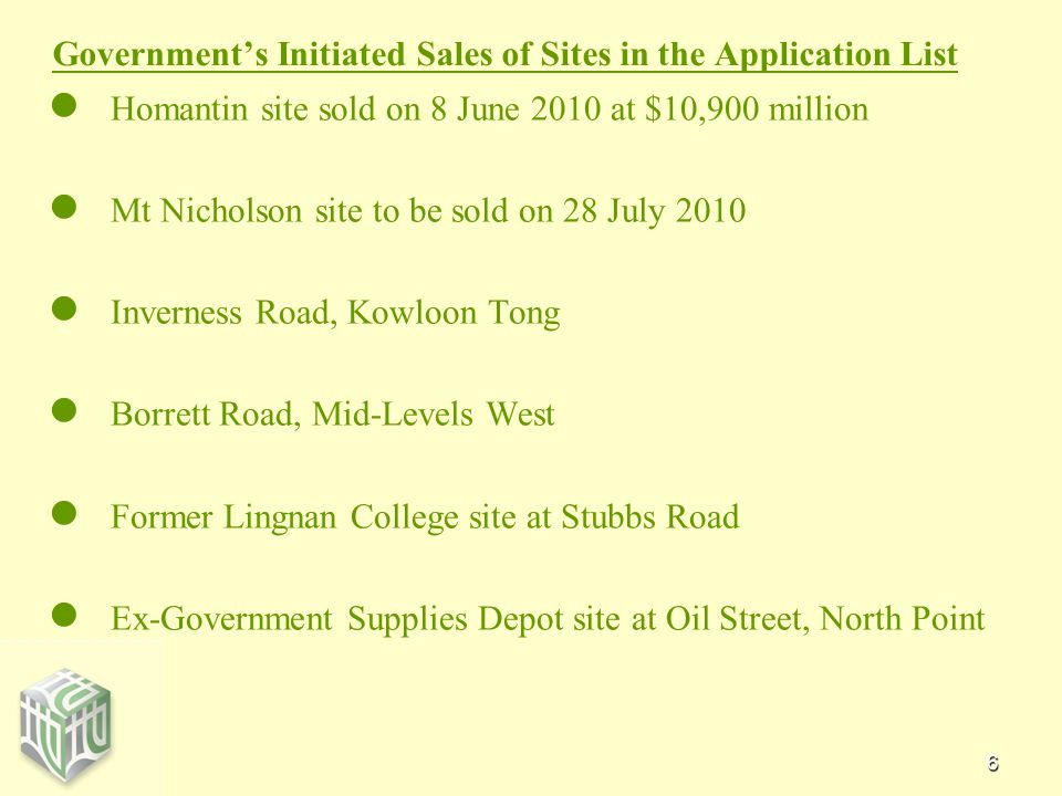 6 Government's Initiated Sales of Sites in the Application List Homantin site sold on 8 June 2010 at $10,900 million Mt Nicholson site to be sold on 28 July 2010 Inverness Road, Kowloon Tong Borrett Road, Mid-Levels West Former Lingnan College site at Stubbs Road Ex-Government Supplies Depot site at Oil Street, North Point