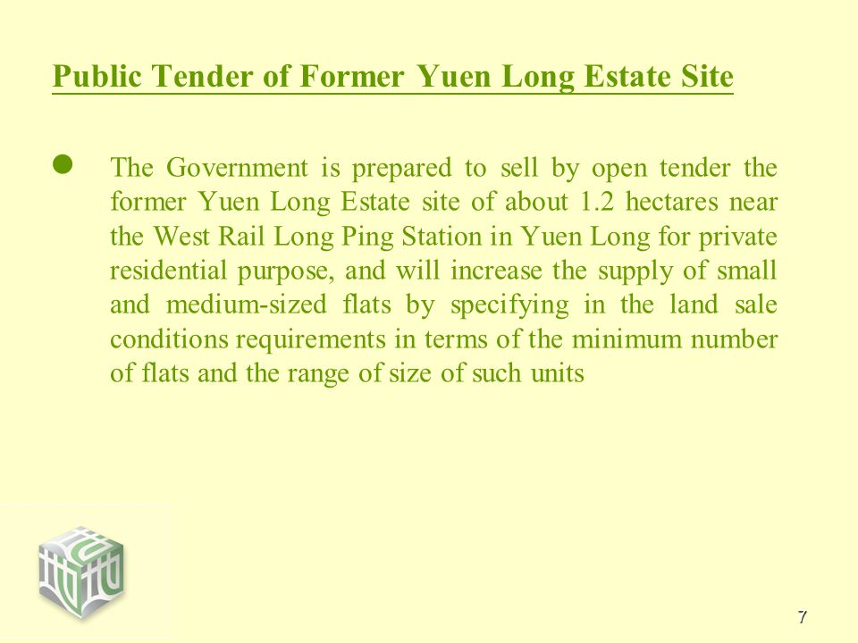 7 Public Tender of Former Yuen Long Estate Site The Government is prepared to sell by open tender the former Yuen Long Estate site of about 1.2 hectares near the West Rail Long Ping Station in Yuen Long for private residential purpose, and will increase the supply of small and medium-sized flats by specifying in the land sale conditions requirements in terms of the minimum number of flats and the range of size of such units
