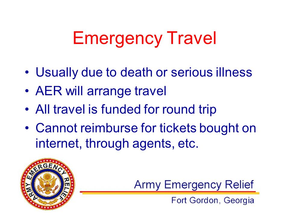 Emergency Travel Usually due to death or serious illness AER will arrange travel All travel is funded for round trip Cannot reimburse for tickets bought on internet, through agents, etc.