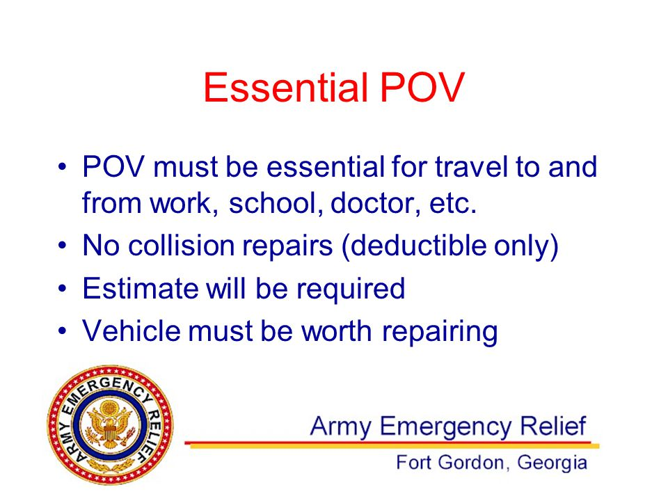 Essential POV POV must be essential for travel to and from work, school, doctor, etc. No collision repairs (deductible only) Estimate will be required