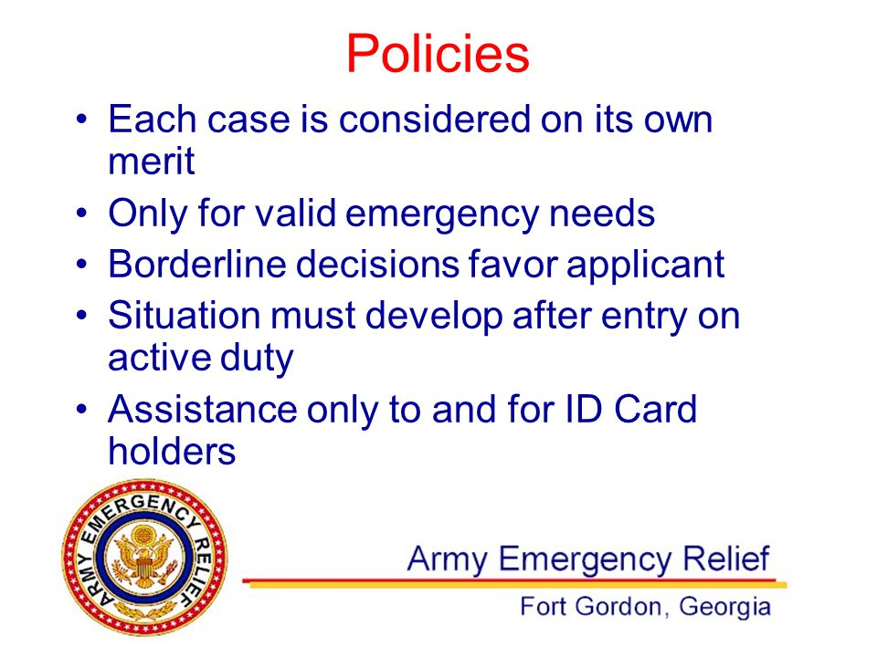 Policies Each case is considered on its own merit Only for valid emergency needs Borderline decisions favor applicant Situation must develop after entry on active duty Assistance only to and for ID Card holders