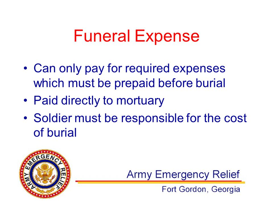 Funeral Expense Can only pay for required expenses which must be prepaid before burial Paid directly to mortuary Soldier must be responsible for the cost of burial