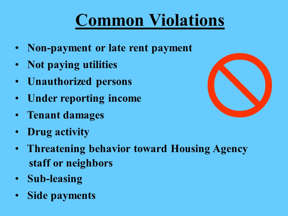 Common Violations Non-payment or late rent payment Not paying utilities Unauthorized persons Under reporting income Tenant damages Drug activity Threatening behavior toward Housing Agency staff or neighbors Sub-leasing Side payments 
