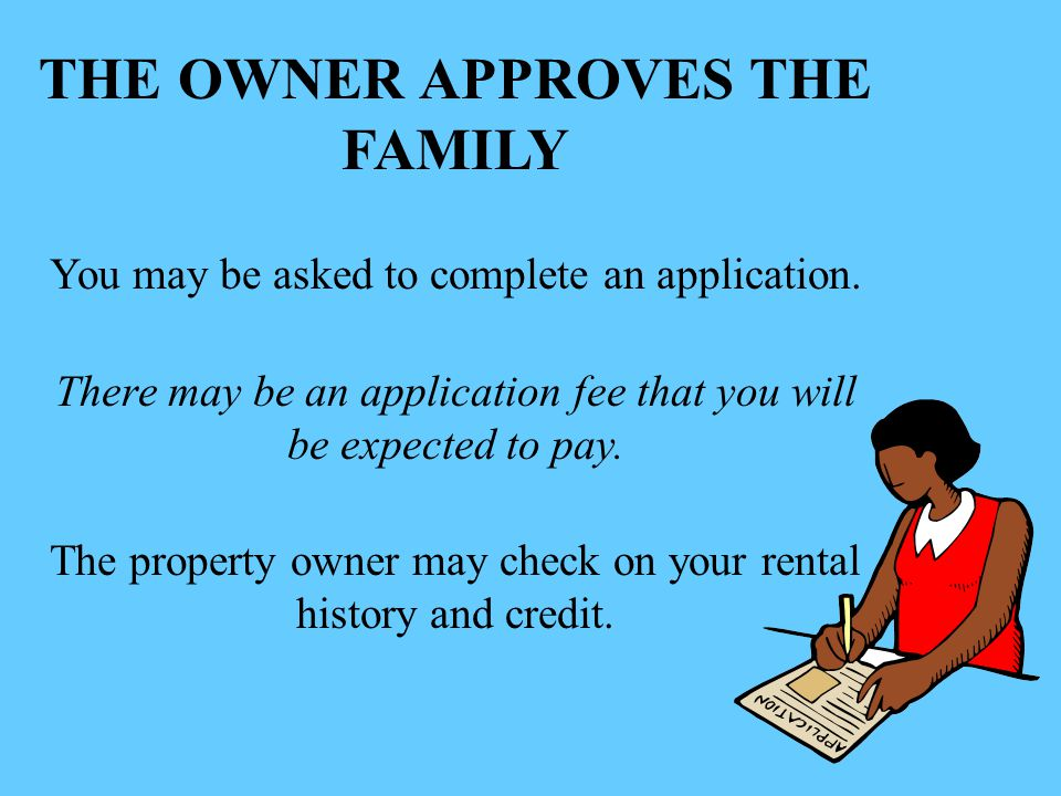 THE OWNER APPROVES THE FAMILY You may be asked to complete an application.
