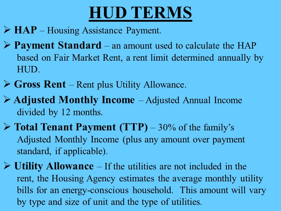 HUD TERMS  HAP – Housing Assistance Payment.  Payment Standard – an amount used to calculate the HAP based on Fair Market Rent, a rent limit determi