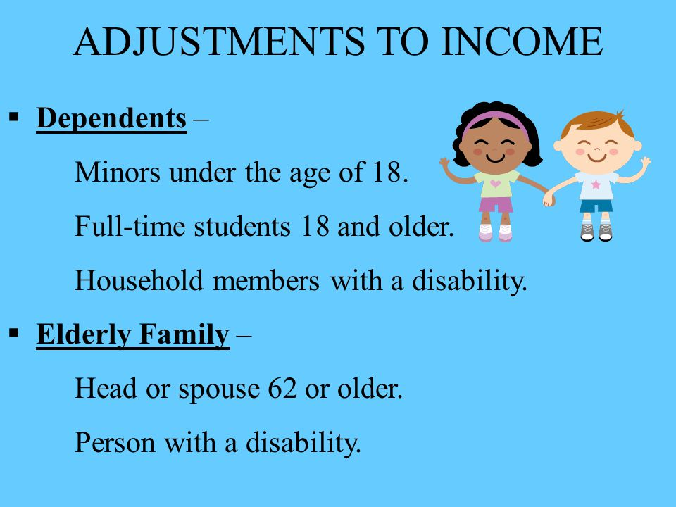 ADJUSTMENTS TO INCOME  Dependents – Minors under the age of 18. Full-time students 18 and older. Household members with a disability.  Elderly Famil