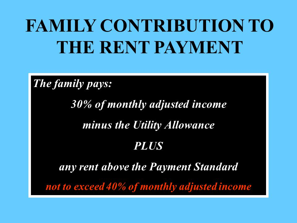 FAMILY CONTRIBUTION TO THE RENT PAYMENT The family pays: 30% of monthly adjusted income minus the Utility Allowance PLUS any rent above the Payment Standard not to exceed 40% of monthly adjusted income