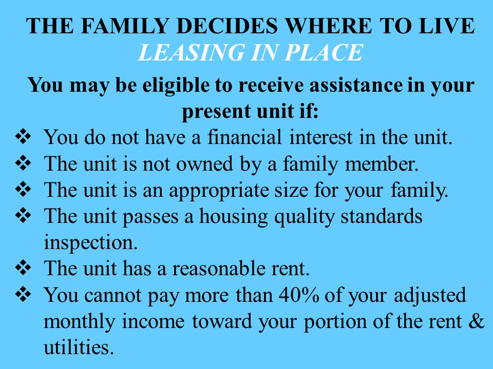 THE FAMILY DECIDES WHERE TO LIVE LEASING IN PLACE You may be eligible to receive assistance in your present unit if:  You do not have a financial interest in the unit.